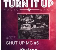 📻TURN IT UP SHOW // #327 // SHUT UP MC #5 // PODCAST & PLAYLIST