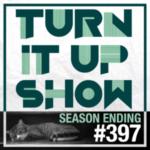 TURN IT UP SHOW // #397 SEASON ENDING